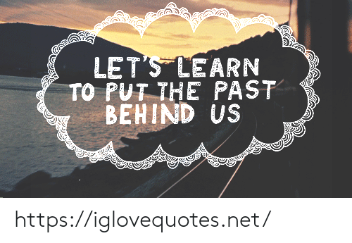 The Past: LET'S LEARN  TO PUT THE PAST  BEHIND US https://iglovequotes.net/
