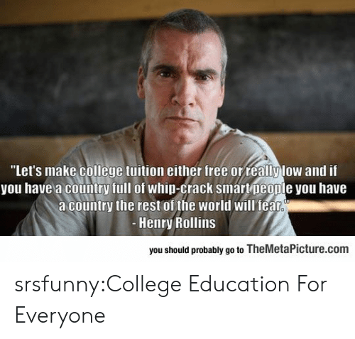 """College, Tumblr, and Whip: """"Let's make college tuition either free orreallylow and if  you have a country full of whip-crack smartpeople you have  a country the rest of the world will fealr  Henry Rollins  you should probably go to TheMetaPicture.com srsfunny:College Education For Everyone"""