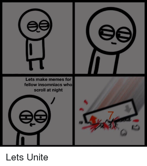 Make Memes: Lets make memes for  fellow insomniacs who  scroll at night Lets Unite
