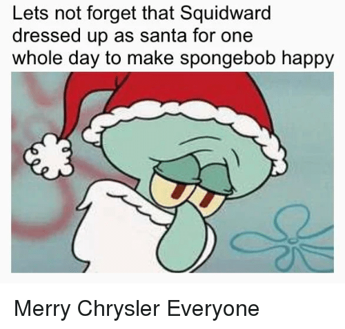 SpongeBob, Squidward, and Chrysler: Lets not forget that Squidward  dressed up as santa for one  whole day to make spongebob happy Merry Chrysler Everyone