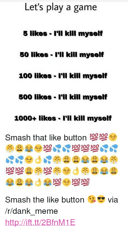 "Lets Play A Game: Let's play a game  5 likes I'll kill myself  50 likes I'll kill myself  100 likes - r'll kill myseli  500 likes I'll kill myself  1000+ likes I'll kill myself  Smash that like button 100100 <p>Smash the like button 😘😎 via /r/dank_meme <a href=""http://ift.tt/2BfnM1E"">http://ift.tt/2BfnM1E</a></p>"