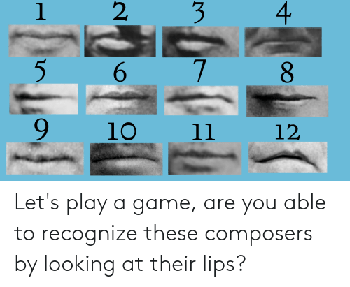 Play A Game: Let's play a game, are you able to recognize these composers by looking at their lips?