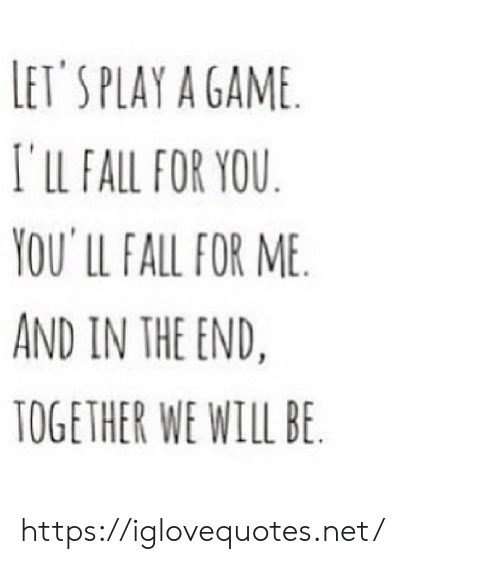 A Game: LET'S PLAY A GAME  I'lLL FALL FOR YOU  YOU' LL FALL FOR ME  AND IN THE END.  TOGETHER WE WILL BE https://iglovequotes.net/