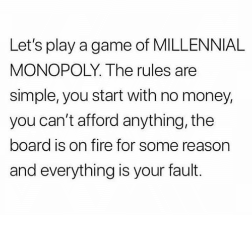 Millennial Monopoly: Let's play a game of MILLENNIAL  MONOPOLY. The rules are  simple, you start with no money,  you can't afford anything, the  board is on fire for some reason  and everything is your fault.