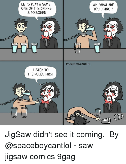 Play A Game: LET'S PLAY A GAME.  ONE OF THE DRINKS  IS POISONED  WH..WHAT ARE  YOU DOING?  SPACEBOYCANTLOL  LISTEN TO  THE RULES FIRST JigSaw didn't see it coming. ⠀ By @spaceboycantlol⠀ -⠀ saw jigsaw comics 9gag