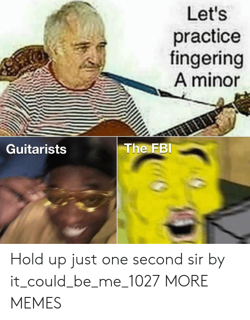 Practice: Let's  practice  fingering  A minor  The FBI  Guitarists Hold up just one second sir by it_could_be_me_1027 MORE MEMES