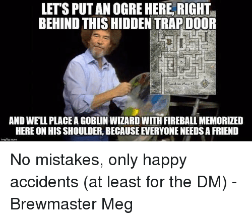 Fireball: LET'S PUT AN OGRE HERE, RIGHT  BEHIND THIS HIDDEN TRAP DOOR  Random Map 4  AND WE'LL PLACE A GOBLIN WIZARD WITH FIREBALL MEMORIZED  HERE ON HIS SHOULDER, BECAUSE EVERYONE NEEDS A FRIEND No mistakes, only happy accidents (at least for the DM)  -Brewmaster Meg