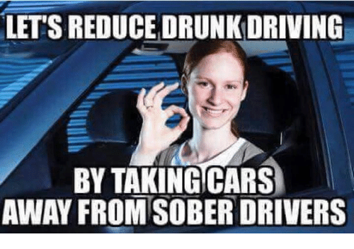 drunk driving: LET'S REDUCE DRUNK DRIVING  BY TAKING CARS  AWAY FROM SOBER DRIVERS