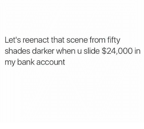 Reenacted: Let's reenact that scene from fifty  shades darker when u slide $24,000 in  my bank account