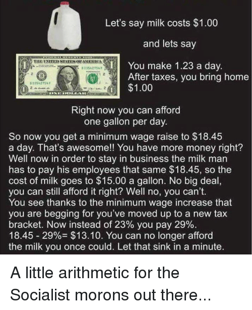 tax bracket: Let's say milk costs $1.00  and lets say  You make 1.23 a day  After taxes, you bring home  $1.00  0035 275 F  Right now you can afford  one gallon per day.  So now you get a minimum wage raise to $18.45  a day. That's awesome!! You have more money right?  Well now in order to stay in business the milk man  has to pay his employees that same $18.45, so the  cost of milk goes to $15.00 a gallon. No big deal,  you can still afford it right? Well no, you can't.  You see thanks to the minimum wage increase that  you are begging for you've moved up to a new tax  bracket. Now instead of 23% you pay 29%.  18.45 29% $13.10. You can no longer afford  the milk you once could. Let that sink in a minute. A little arithmetic for the Socialist morons out there...