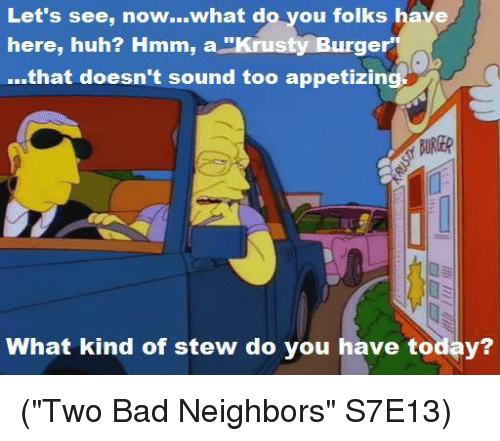 "krustie: Let's see, now...what do you folks have  here, huh?  Hmm, a ""Krusty Burger  ...that doesn't sound too appetizing  What kind of stew do you have today? (""Two Bad Neighbors"" S7E13)"