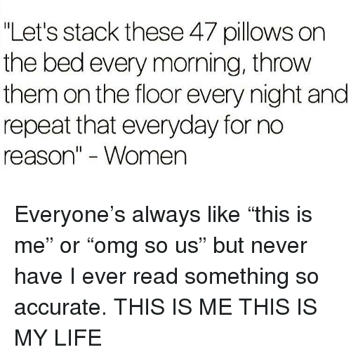 """Funny, Life, and Women: Let's stack these 47 pillows on  the bed every morning, throw  them on the floor every night and  repeat that everyday for no  reason"""" - Women Everyone's always like """"this is me"""" or """"omg so us"""" but never have I ever read something so accurate. THIS IS ME THIS IS MY LIFE"""