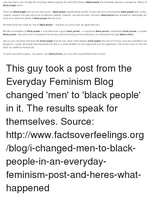 """Femination: Let's start here, even though this should go without saying: We don't think that all black people are inherently abusive or dangerous. Plenty of  black people  aren't.  There are  black people  that we love very much  black people around whom we feel mostly safe and unthreatened  black people who, in fact,  support, respect, and take care of us on familial, platonic, romantic, and sexual levels. Not every black person  has violated us individually, for  most of us, there are plenty of black people that we trust.  We know what you mean by """"not all black people""""-because on a basic level, we agree with you.  But the socialization of black people  is such that even a good black person a supportive  black person, a respectful black person, a trusted  black person has within him the potential for violence and harm because these behaviors are normalized through black culture.  And as such, we know that even the black people that we love, never mind random black people who we don't know, have the potential to be  dangerous. Surely, all people have that potential. But in a world divided into the oppressed and the oppressors, the former learn to fear the  latter as a defense mechanism.  So when you enter a space any space as a black person  you carry with yourself the threat of harm. This guy took a post from the Everyday Feminism Blog changed 'men' to 'black people' in it.   The results speak for themselves.  Source: http://www.factsoverfeelings.org/blog/i-changed-men-to-black-people-in-an-everyday-feminism-post-and-heres-what-happened"""