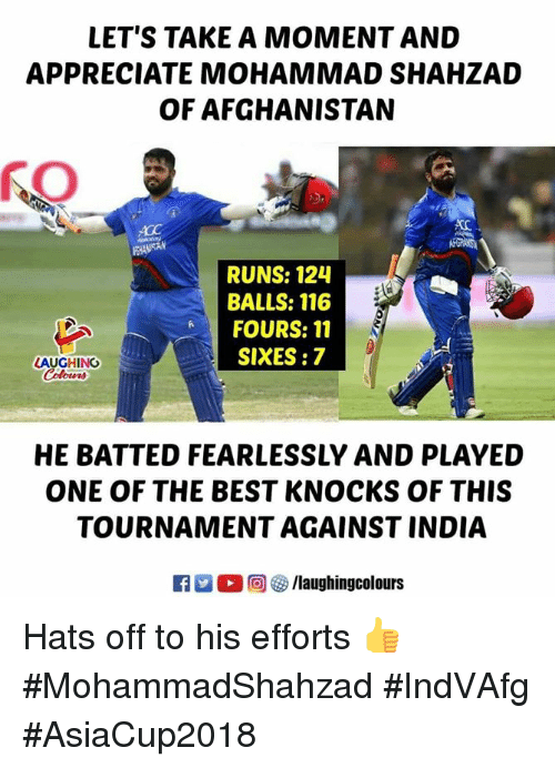 Afghanistan, Appreciate, and Best: LET'S TAKE A MOMENT AND  APPRECIATE MOHAMMAD SHAHZAD  OF AFGHANISTAN  RUNS: 124  BALLS: 116  FOURS: 11  SIXES:7  AUGHING  HE BATTED FEARLESSLY AND PLAYED  ONE OF THE BEST KNOCKS OF THIS  TOURNAMENT AGAINST INDIA  ○回參/laughingcolours Hats off to his efforts 👍 #MohammadShahzad #IndVAfg #AsiaCup2018