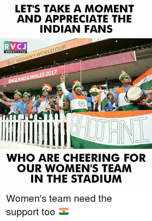 icc: LET'S TAKE A MOMENT  AND APPRECIATE THE  INDIAN FANS  RVCJ  WWw.RVCJ.COM  WWW. RVCJ.COM  ICC WOMEN'S WORLD CUP  EMGLAND& WALES 2017  WHO ARE CHEERING FOR  OUR WOMEN'S TEAM  IN THE STADIUM Women's team need the support too 🇮🇳