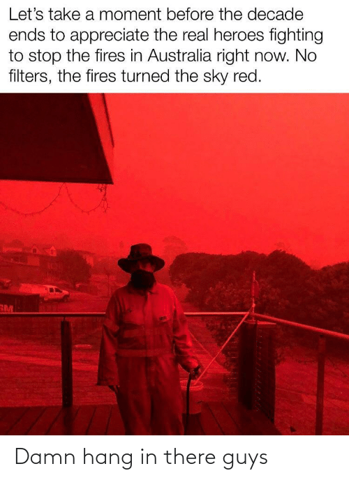 Stop The: Let's take a moment before the decade  ends to appreciate the real heroes fighting  to stop the fires in Australia right now. No  filters, the fires turned the sky red.  RM Damn hang in there guys