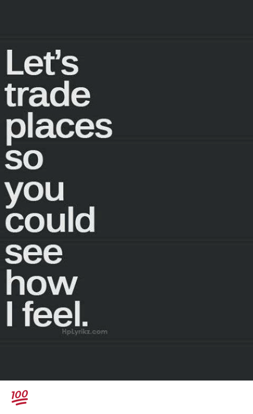 Trading Places: Let's  trade  places  SO  you  Could  See  how  I feel.  HpLyrikz com 💯