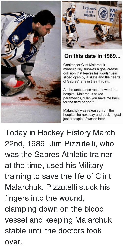 "Hockey, Life, and Memes: Let's work  it out  together.  On this date in 1989..  Goaltender Clint Malarchuk  miraculously survives a goal-crease  collision that leaves his jugular vein  sliced open by a skate and the hearts  of Sabres' fans in their throats.  As the ambulance raced toward the  hospital Malarchuk asked  paramedics, ""Can you have me back  for the third period?""  Malarchuk was released from the  hospital the next day and back in goal  just a couple of weeks later Today in Hockey History March 22nd, 1989- Jim Pizzutelli, who was the Sabres Athletic trainer at the time, used his Military training to save the life of Clint Malarchuk. Pizzutelli stuck his fingers into the wound, clamping down on the blood vessel and keeping Malarchuk stable until the doctors took over."