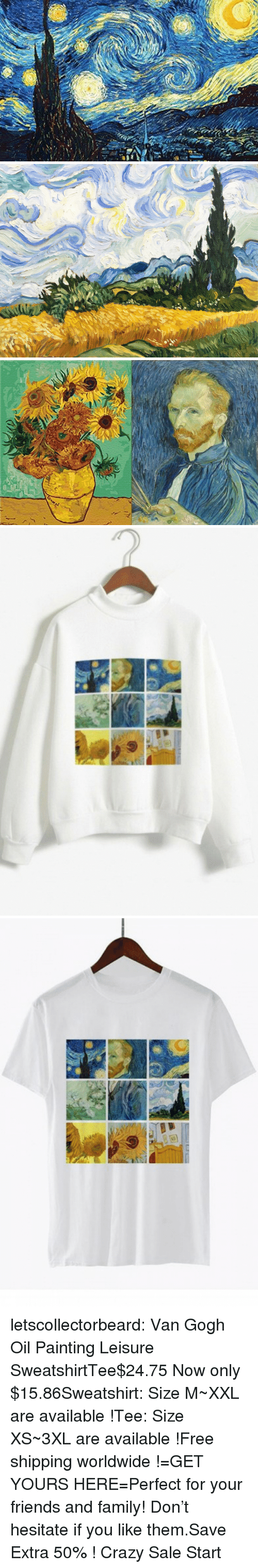 Crazy, Family, and Friends: letscollectorbeard:  Van Gogh Oil Painting Leisure SweatshirtTee$24.75 Now only $15.86Sweatshirt: Size M~XXL are available !Tee: Size XS~3XL are available !Free shipping worldwide !=GET YOURS HERE=Perfect for your friends and family! Don't hesitate if you like them.Save Extra 50% ! Crazy Sale Start