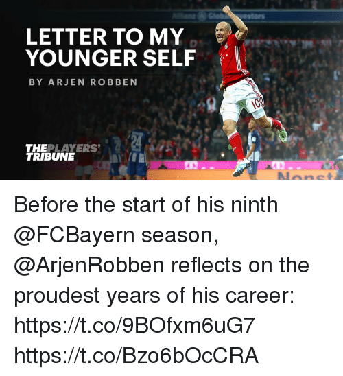 robben: LETTER TO MY  YOUNGER SELF  BY ARJEN ROBBEN  THEPLAYERS  TRIBUNE Before the start of his ninth @FCBayern season, @ArjenRobben reflects on the proudest years of his career: https://t.co/9BOfxm6uG7 https://t.co/Bzo6bOcCRA