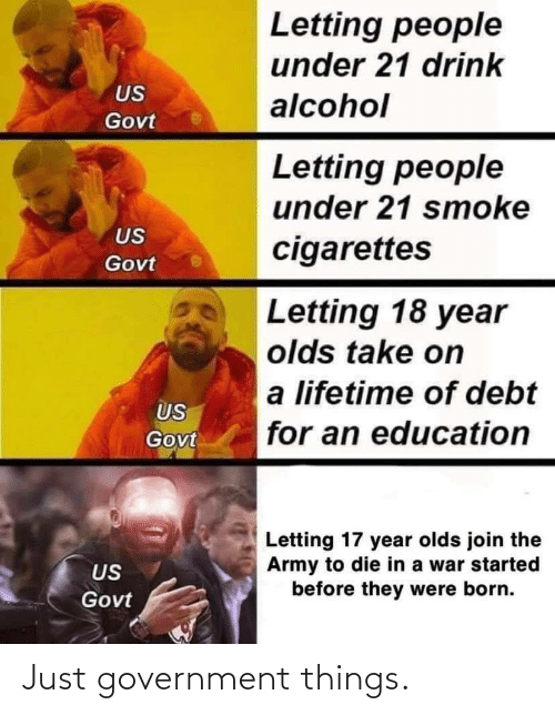 Army: Letting people  under 21 drink  US  alcohol  Govt  Letting people  under 21 smoke  US  cigarettes  Govt  Letting 18 year  olds take on  a lifetime of debt  US  for an education  Govt  Letting 17 year olds join the  Army to die in a war started  before they were born.  US  Govt Just government things.