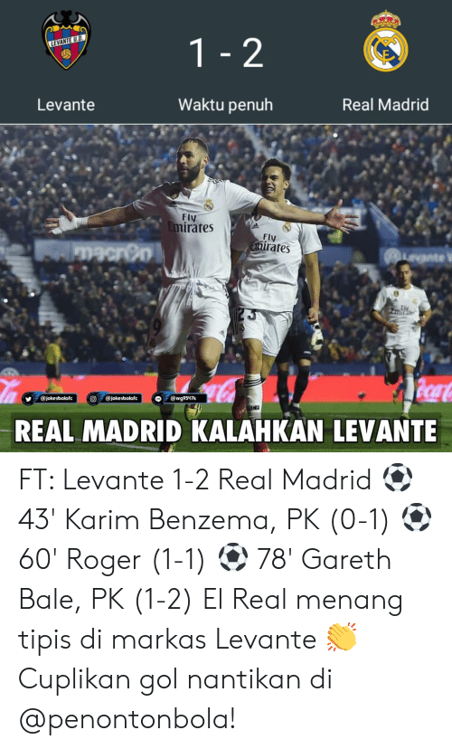 gol: Levante  Waktu penuh  Real Madrid  Fly  rates  Fly  rates  REAL MADRID KALAHKAN LEVANTE FT: Levante 1-2 Real Madrid ⚽ 43' Karim Benzema, PK (0-1) ⚽ 60' Roger (1-1) ⚽ 78' Gareth Bale, PK (1-2) El Real menang tipis di markas Levante 👏 Cuplikan gol nantikan di @penontonbola!