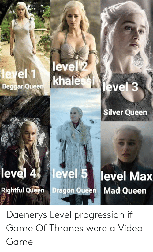 Dank, Game of Thrones, and Queen: level 2  leyel 1  Beggar Queen khale  level 3  Silver Queen  level 4 level 5 level Max  Rightful Queen Dragon Queen  Mad Queen Daenerys Level progression if Game Of Thrones were a Video Game