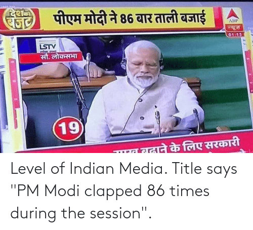 """modi: Level of Indian Media. Title says """"PM Modi clapped 86 times during the session""""."""