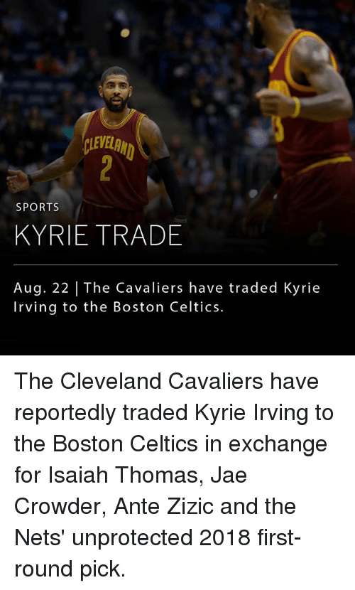 first-round-pick: LEVELRN  SPORTS  KYRIE TRADE  Aug. 22 | The Cavaliers have traded Kyrie  Irving to the Boston Celtics. The Cleveland Cavaliers have reportedly traded Kyrie Irving to the Boston Celtics in exchange for Isaiah Thomas, Jae Crowder, Ante Zizic and the Nets' unprotected 2018 first-round pick.