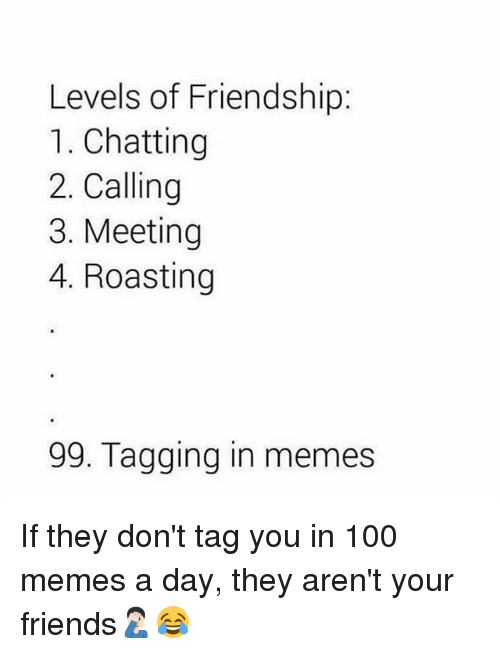 100 Memes: Levels of Friendship:  1. Chatting  2. Calling  3. Meeting  4. Roasting  99. Tagging in memes If they don't tag you in 100 memes a day, they aren't your friends🤦🏻♂️😂
