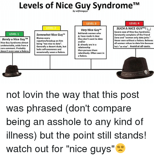"evening wear: Levels of Nice Guy Syndrome TM  by wtfniceguys  LEVEL 4  LEVEL 3  SUCH A NICE GUYTM!  Very Nice Guy""M  Severe case of Nice Guy Syndrome.  Befriends women who  LEVEL 1  Somewhat Nice Guy  Constantly complains of the Friend  A: have made it clear  zone and ""women only date jerks.  Blames every  Barely a Nice Guy TM  they don't want to date  Never seen without a fedora. Believes  rejection/breakup on him  and/or  Nice Guy Syndrome almost  women refuse to date him because  being ""too nice to date""  B: already are in a  undetectable, aside from a  he's ""so nice"". Avoid at all costs  Generally a decent dude, but  relationship  rare comment. Probably  lacks self-awareness and  then pursues them  doesn't even wear a fedora  wears a fedora.  occasionally  relentlessly. Often seen in  a fedora. not lovin the way that this post was phrased (don't compare being an asshole to any kind of illness) but the point still stands! watch out for ""nice guys""😒"