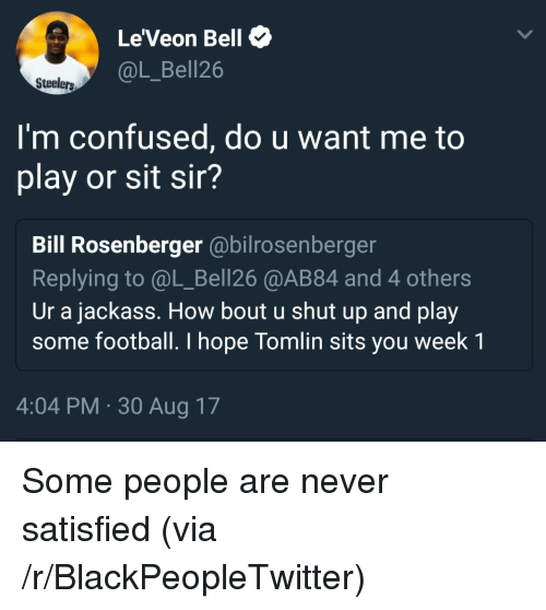 Blackpeopletwitter, Confused, and Football: Le'Veon Bell  @L_Bell26  Steelers  I'm confused, do u want me to  play or sit sir?  Bill Rosenberger @bilrosenberger  Replying to @L_Bell26 @AB84 and 4 others  Ur a jackass. How bout u shut up and play  some football. I hope Tomlin sits you week 1  4:04 PM-30 Aug 17 <p>Some people are never satisfied (via /r/BlackPeopleTwitter)</p>