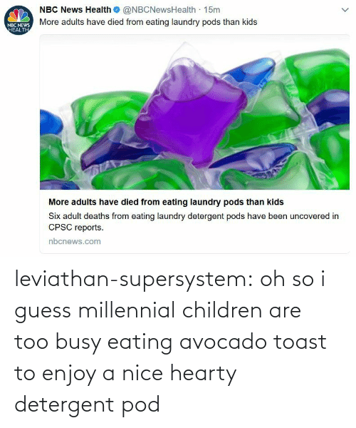 Avocado: leviathan-supersystem: oh so i guess millennial children are too busy eating avocado toast to enjoy a nice hearty detergent pod