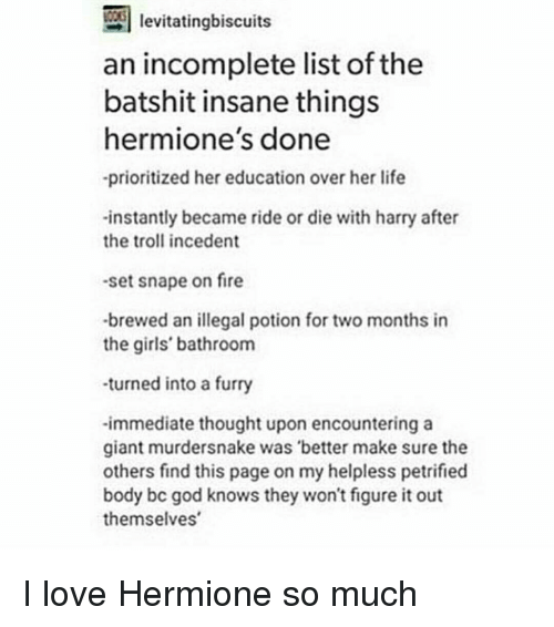 Hermione, Memes, and Giant: levitatingbiscuits  an incomplete list of the  batshit insane things  hermione's done  -prioritized her education over her life  -instantly became ride or die with harry after  the troll incedent  -set snape on fire  -brewed an illegal potion for two months in  the girls' bathroom  -turned into a furry  -immediate thought upon encountering a  giant murdersnake was better make sure the  others find this page on my helpless petrified  body bc god knows they won't figure it out  themselves I love Hermione so much