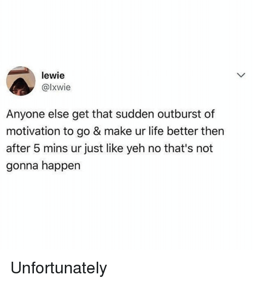 Happenes: lewie  @lxwie  Anyone else get that sudden outburst of  motivation to go & make ur life better then  after 5 mins ur just like yeh no that's not  gonna happen Unfortunately