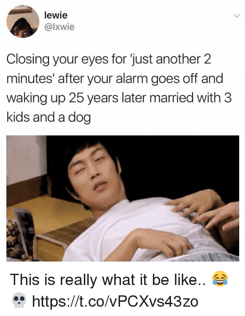 Be Like, Memes, and Alarm: lewie  @lxwie  Closing your eyes for just another 2  minutes' after your alarm goes off and  waking up 25 years later married with 3  kids and a dog This is really what it be like.. 😂💀 https://t.co/vPCXvs43zo