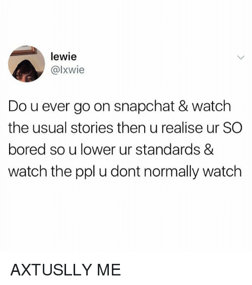 Boredness: lewie  @lxwie  Do u ever go on snapchat & watch  the usual stories then u realise ur SO  bored so u lower ur standards &  watch the ppl u dont normally watch AXTUSLLY ME