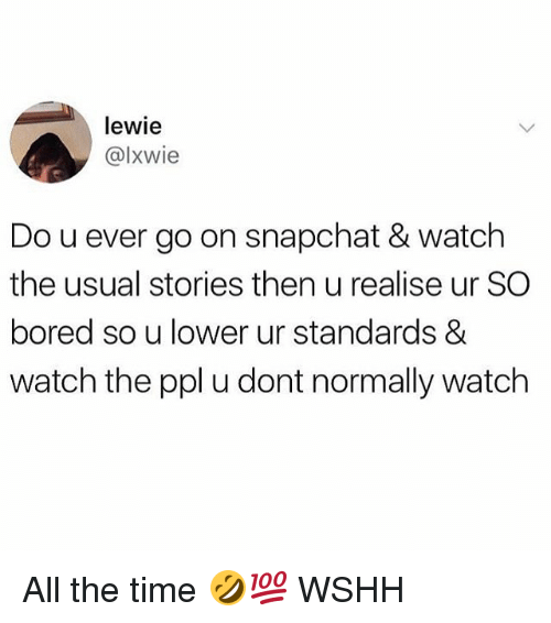 Boredness: lewie  @lxwie  Do u ever go on snapchat & watch  the usual stories then u realise ur SC  bored so u lower ur standards &  watch the ppl u dont normally watch All the time 🤣💯 WSHH