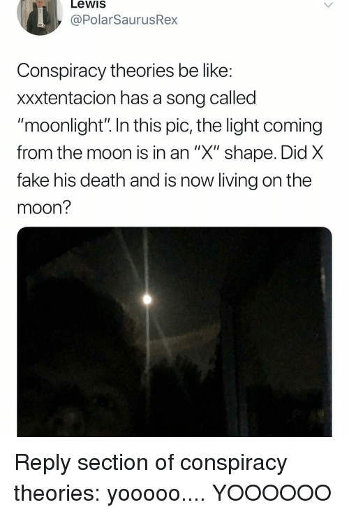 """Xxxtentacion: Lewis  @PolarSaurusRex  Conspiracy theories be like  xxxtentacion has a song called  """"moonlight"""" In this pic, the light coming  from the moon Is in an X"""" shape. Did X  fake his death and is now living on the  moon? Reply section of conspiracy theories: yooooo.... YOOOOOO"""