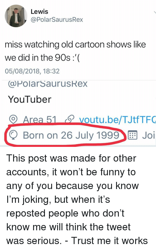 Old Cartoon: Lewis  @PolarSaurusRex  miss watching old cartoon shows like  we did in the 90s:'  05/08/2018, 18:32  (@PolarSaurusRex  YouTuber  voutu.be/TJtfTFO  Q Born on 26 July 1999 Joi This post was made for other accounts, it won't be funny to any of you because you know I'm joking, but when it's reposted people who don't know me will think the tweet was serious. - Trust me it works