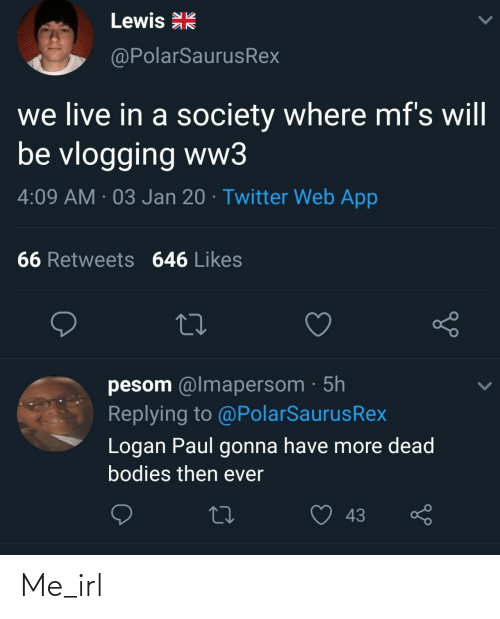 gonna: Lewis R  @PolarSaurusRex  we live in a society where mf's will  be vlogging ww3  4:09 AM · 03 Jan 20 · Twitter Web App  66 Retweets 646 Likes  pesom @lmapersom · 5h  Replying to @PolarSaurusRex  Logan Paul gonna have more dead  bodies then ever  43 Me_irl