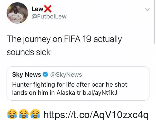 Fifa, Journey, and Life: LewX  @FutbolLew  The journey on FIFA 19 actually  sounds sick  Sky News@SkyNews  Hunter fighting for life after bear he shot  lands on him in Alaska trib.al/ayNt1k.J 😂😂😂 https://t.co/AqV10zxc4q