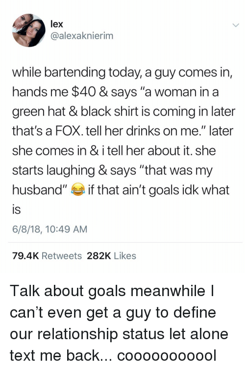 "Being Alone, Goals, and Black: lex  @alexaknierim  while bartending today, a guy comes in,  hands me $40 & says ""a woman in a  green hat & black shirt is coming in later  that's a FOX. tell her drinks on me."" later  she comes in & i tell her about it. she  starts laughing & says ""that was my  husband"" if that ain't goals idk what  IS  6/8/18, 10:49 AM  79.4K Retweets 282K Likes Talk about goals meanwhile I can't even get a guy to define our relationship status let alone text me back... cooooooooool"