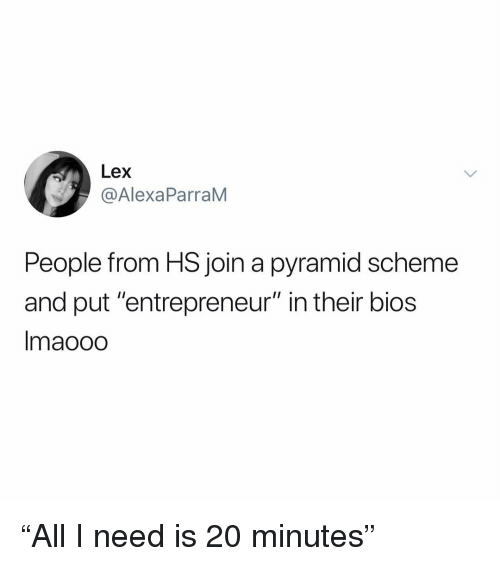 "Entrepreneur, Dank Memes, and Bios: Lex  @AlexaParraM  People from HS join a pyramid scheme  and put ""entrepreneur"" in their bios  Imaooo ""All I need is 20 minutes"""
