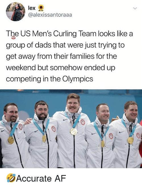 Af, Memes, and The Weekend: lex  @alexissantoraaa  The US Men's Curling Team looks like a  group of dads that were just trying to  get away from their families for the  weekend but somehow ended up  competing in the Olympics 🤣Accurate AF