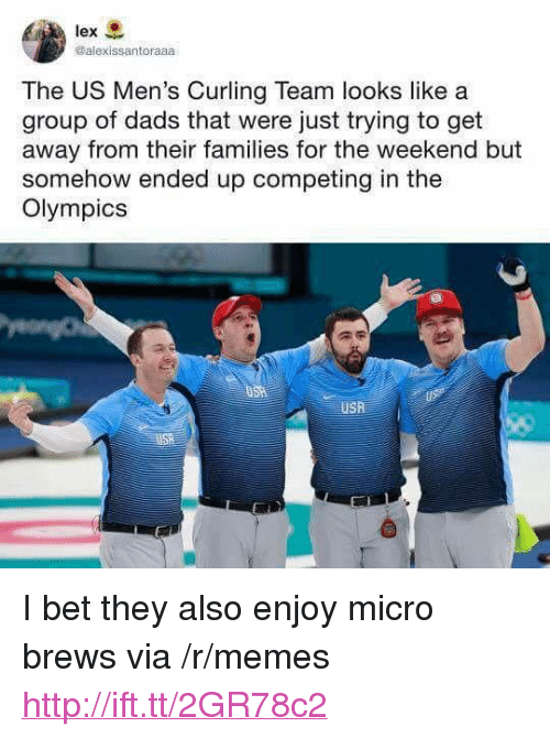 "I Bet, Memes, and Http: lex  @alexissantoraaa  The US Men's Curling Team looks like a  group of dads that were just trying to get  away from their families for the weekend but  somehow ended up competing in the  Olympics <p>I bet they also enjoy micro brews via /r/memes <a href=""http://ift.tt/2GR78c2"">http://ift.tt/2GR78c2</a></p>"