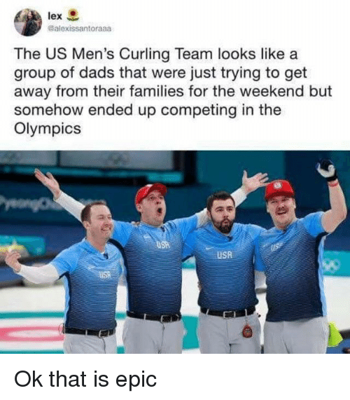 The Weekend, Olympics, and Usa: lex  @alexissantoraaa  The US Men's Curling Team looks like a  group of dads that were just trying to get  away from their families for the weekend but  somehow ended up competing in the  Olympics  USA Ok that is epic