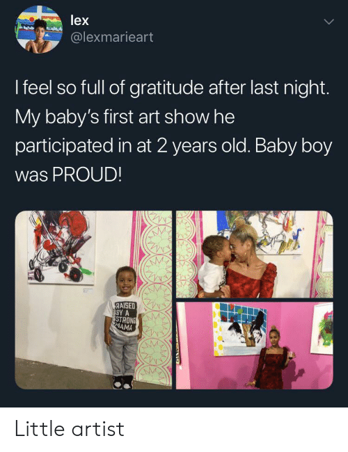 Lex: lex  @lexmarieart  I feel so full of gratitude after last night.  My baby's first art show he  participated in at 2 years old. Baby boy  was PROUD!  RAISED  SY A  STRONS  AMA Little artist