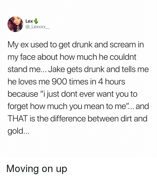"""Drunk, Scream, and Mean: Lex  _LexxxX  My ex used to get drunk and scream in  my face about how much he couldnt  stand me... Jake gets drunk and tells me  he loves me 900 times in 4 hours  because """"i just dont ever want you to  forget how much you mean to me""""... and  THAT is the difference between dirt and  gold Moving on up"""