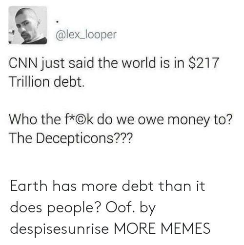 cnn.com, Dank, and Memes: @lex_looper  CNN just said the world is in $217  Trillion debt.  Who the f*Ok do we owe money to?  The Decepticons??? Earth has more debt than it does people? Oof. by despisesunrise MORE MEMES
